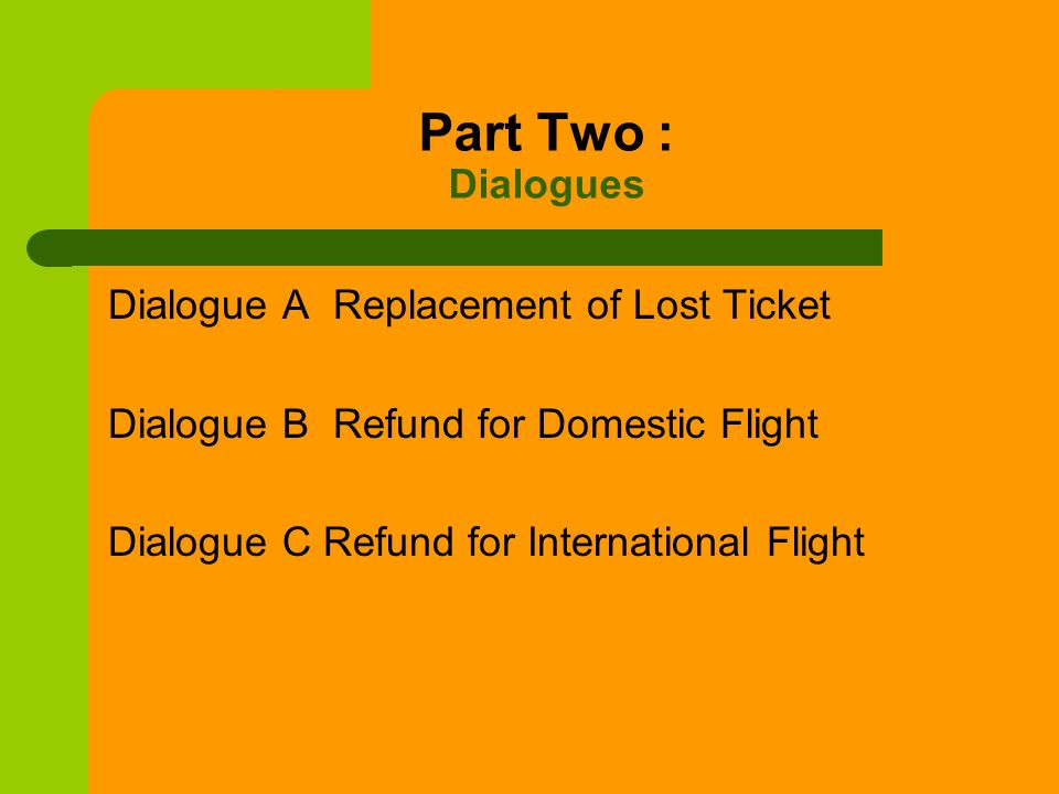 Part Two : Dialogues Dialogue A Replacement of Lost Ticket Dialogue B Refund for Domestic Flight Dialogue C Refund for International Flight