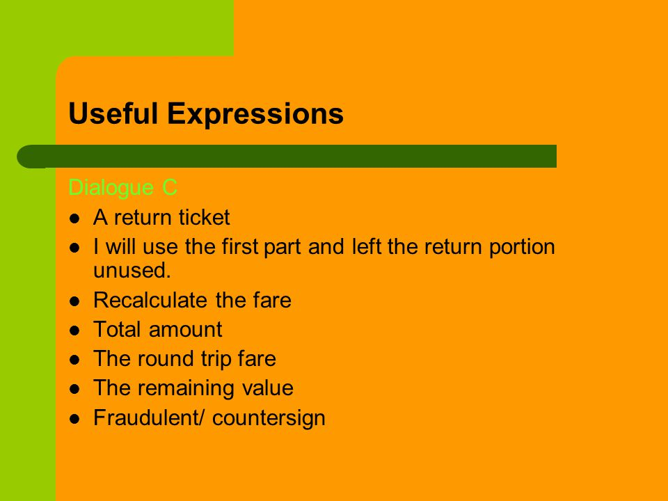 Useful Expressions Dialogue C A return ticket I will use the first part and left the return portion unused.