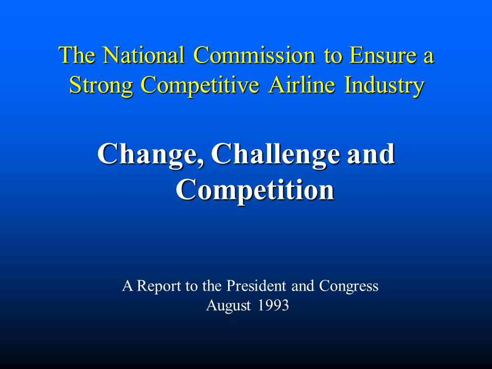 The National Commission to Ensure a Strong Competitive Airline Industry Change, Challenge and Competition A Report to the President and Congress Augus