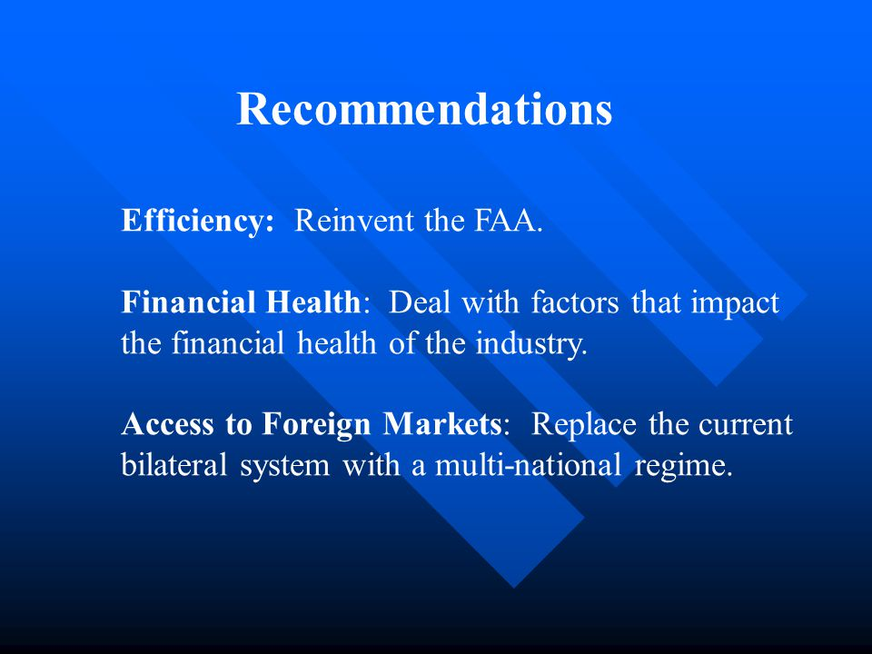 Recommendations Efficiency: Reinvent the FAA. Financial Health: Deal with factors that impact the financial health of the industry. Access to Foreign