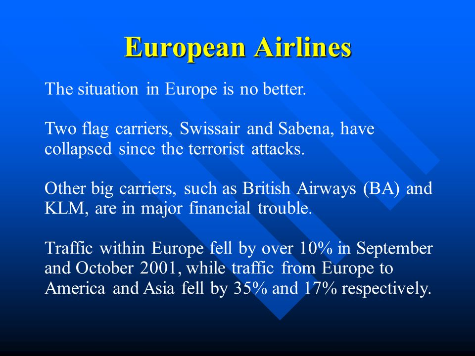 European Airlines The situation in Europe is no better. Two flag carriers, Swissair and Sabena, have collapsed since the terrorist attacks. Other big