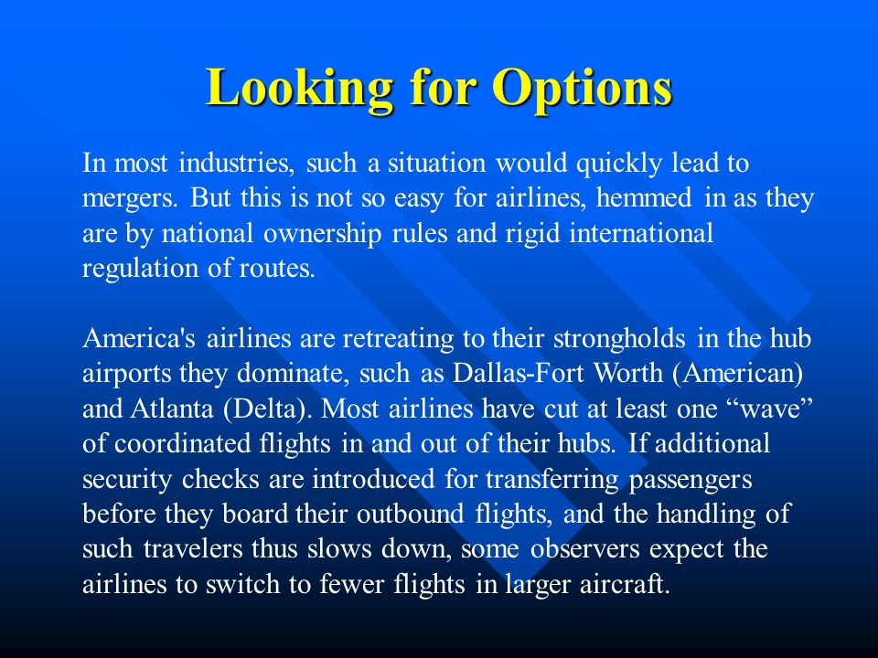 Looking for Options In most industries, such a situation would quickly lead to mergers. But this is not so easy for airlines, hemmed in as they are by