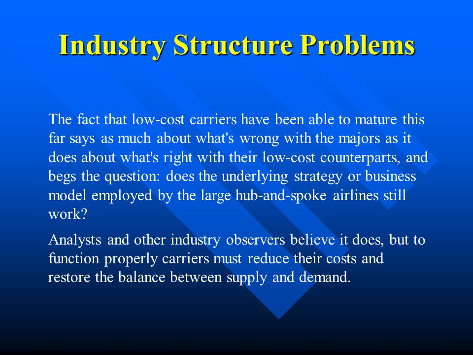 Industry Structure Problems The fact that low-cost carriers have been able to mature this far says as much about what's wrong with the majors as it do