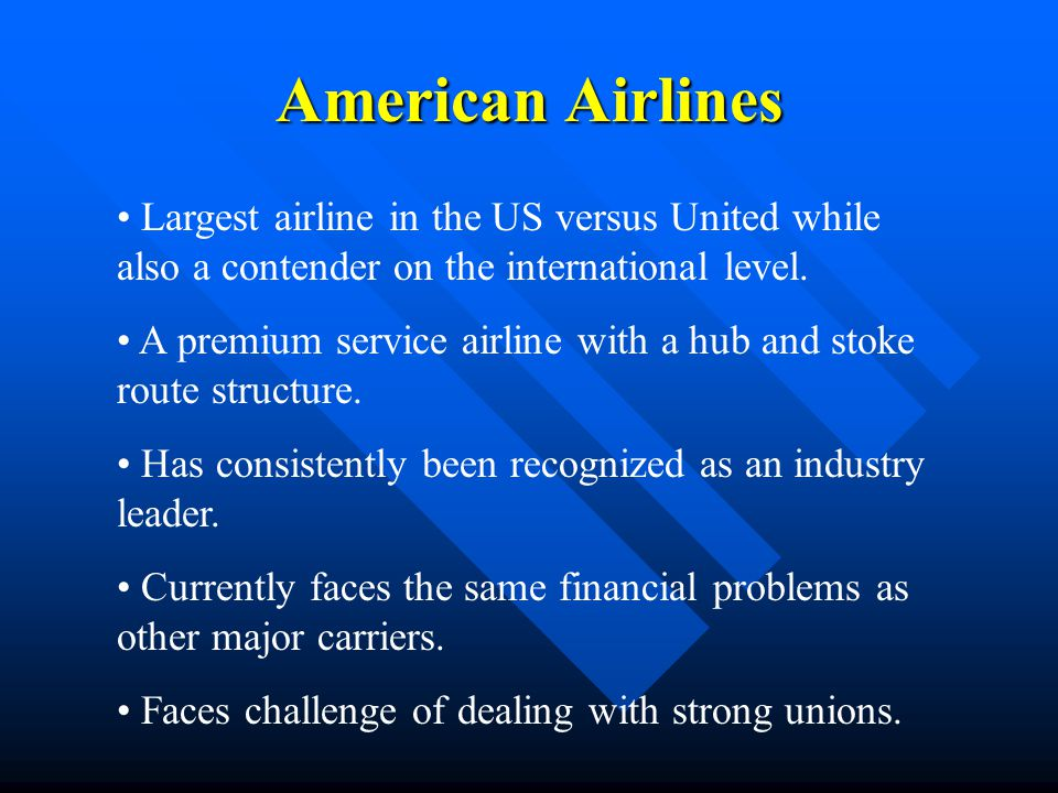 Porter Competitive Model Intra-Industry Rivalry SBU: American Airlines Rivals: United, Delta, US Air, Northwest, Southwest Bargaining Power of Buyers Bargaining Power of Suppliers Substitute Products and Services Potential New Entrants Airline Industry Analysis - North American Market Travel Agents Business Travelers Federal Government Pleasure Travelers Charter Service U.S.