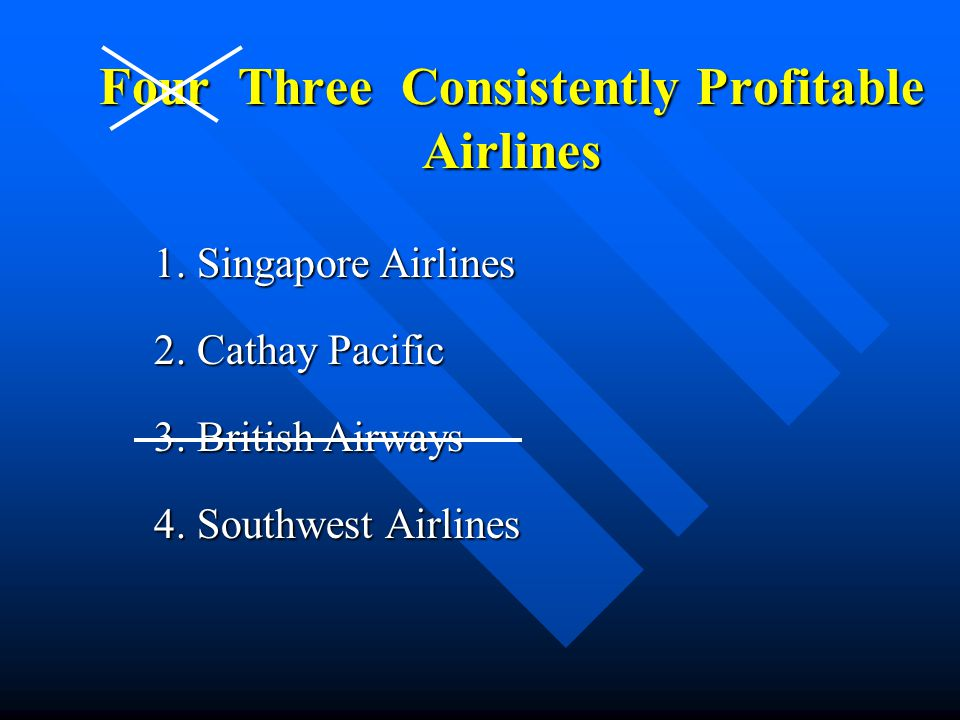 Four Three Consistently Profitable Airlines 1. Singapore Airlines 2. Cathay Pacific 3. British Airways 4. Southwest Airlines