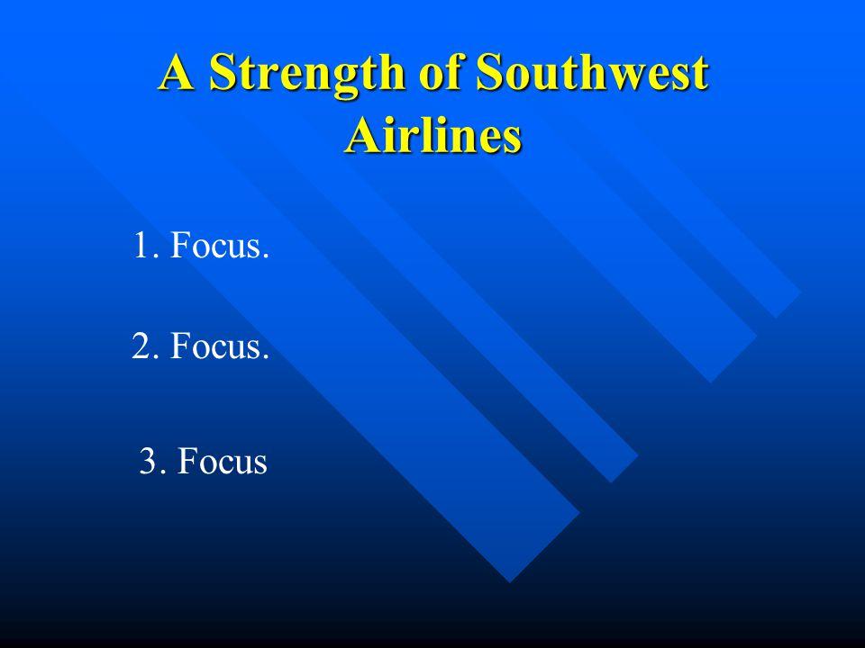 A Strength of Southwest Airlines 1. Focus. 2. Focus. 3. Focus