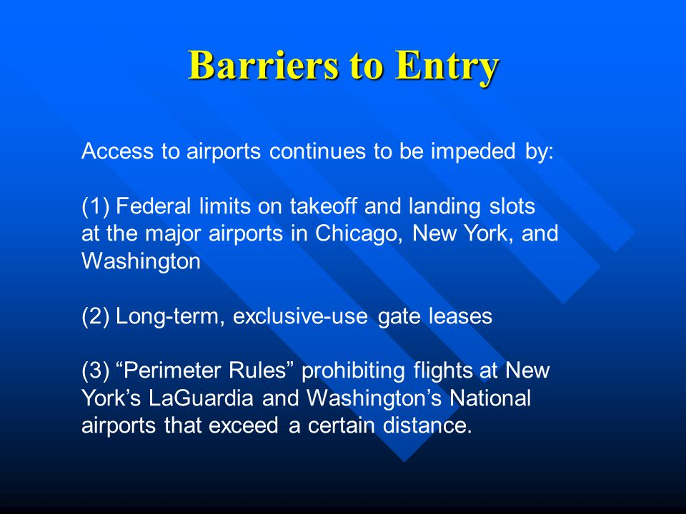 Barriers to Entry Access to airports continues to be impeded by: (1) Federal limits on takeoff and landing slots at the major airports in Chicago, New