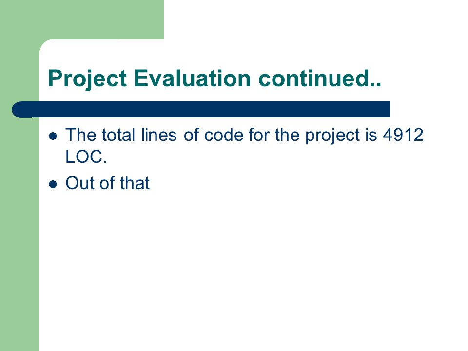 Project Evaluation continued.. The total lines of code for the project is 4912 LOC. Out of that