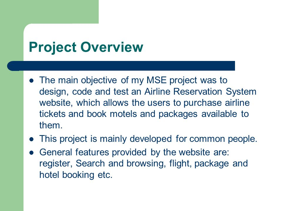 Project Overview The main objective of my MSE project was to design, code and test an Airline Reservation System website, which allows the users to purchase airline tickets and book motels and packages available to them.