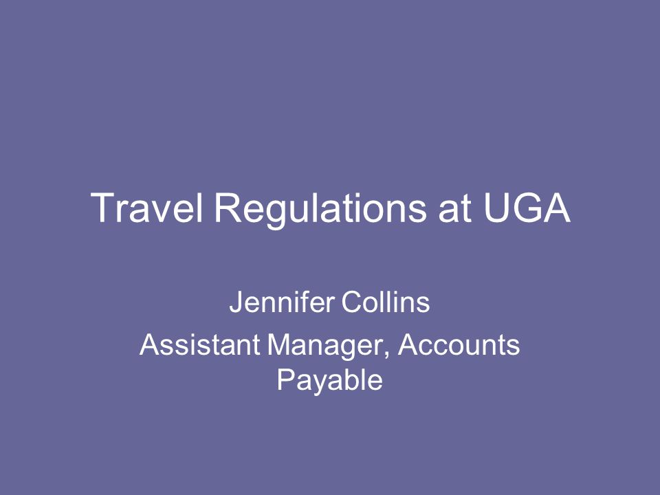 Travel Regulations at UGA Jennifer Collins Assistant Manager, Accounts Payable
