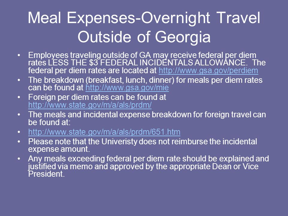Meal Expenses-Overnight Travel Outside of Georgia Employees traveling outside of GA may receive federal per diem rates LESS THE $3 FEDERAL INCIDENTALS ALLOWANCE.