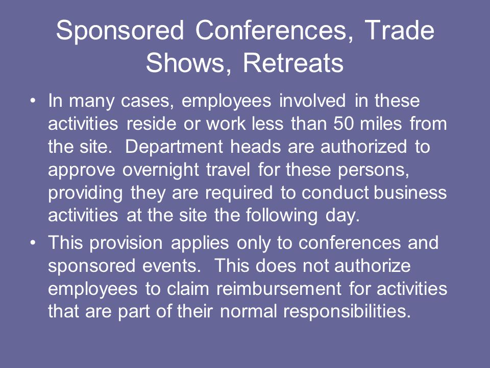 Sponsored Conferences, Trade Shows, Retreats In many cases, employees involved in these activities reside or work less than 50 miles from the site.