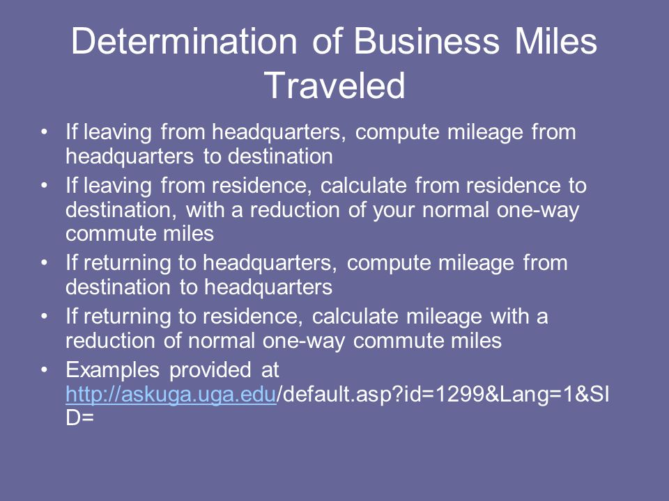 Determination of Business Miles Traveled If leaving from headquarters, compute mileage from headquarters to destination If leaving from residence, calculate from residence to destination, with a reduction of your normal one-way commute miles If returning to headquarters, compute mileage from destination to headquarters If returning to residence, calculate mileage with a reduction of normal one-way commute miles Examples provided at http://askuga.uga.edu/default.asp?id=1299&Lang=1&SI D= http://askuga.uga.edu