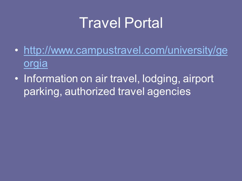 Travel Portal http://www.campustravel.com/university/ge orgiahttp://www.campustravel.com/university/ge orgia Information on air travel, lodging, airport parking, authorized travel agencies