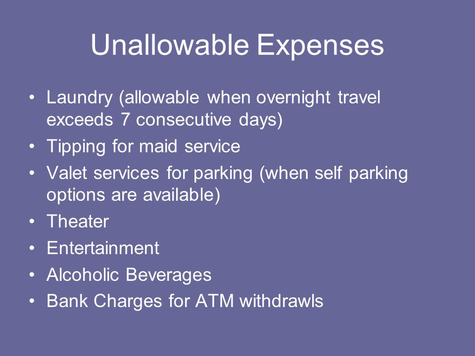 Unallowable Expenses Laundry (allowable when overnight travel exceeds 7 consecutive days) Tipping for maid service Valet services for parking (when self parking options are available) Theater Entertainment Alcoholic Beverages Bank Charges for ATM withdrawls