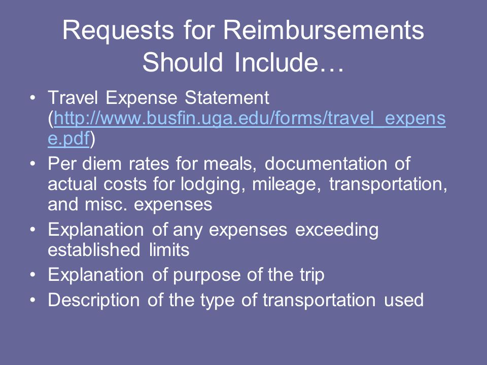Requests for Reimbursements Should Include… Travel Expense Statement (http://www.busfin.uga.edu/forms/travel_expens e.pdf)http://www.busfin.uga.edu/forms/travel_expens e.pdf Per diem rates for meals, documentation of actual costs for lodging, mileage, transportation, and misc.