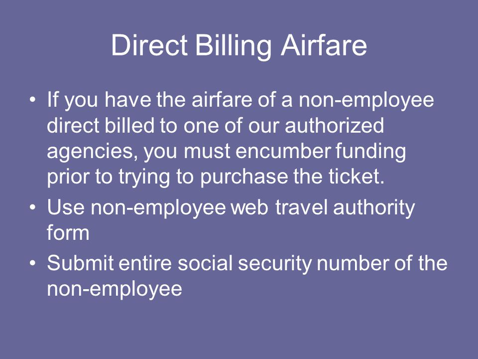Direct Billing Airfare If you have the airfare of a non-employee direct billed to one of our authorized agencies, you must encumber funding prior to trying to purchase the ticket.