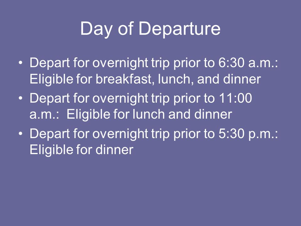 Day of Departure Depart for overnight trip prior to 6:30 a.m.: Eligible for breakfast, lunch, and dinner Depart for overnight trip prior to 11:00 a.m.: Eligible for lunch and dinner Depart for overnight trip prior to 5:30 p.m.: Eligible for dinner