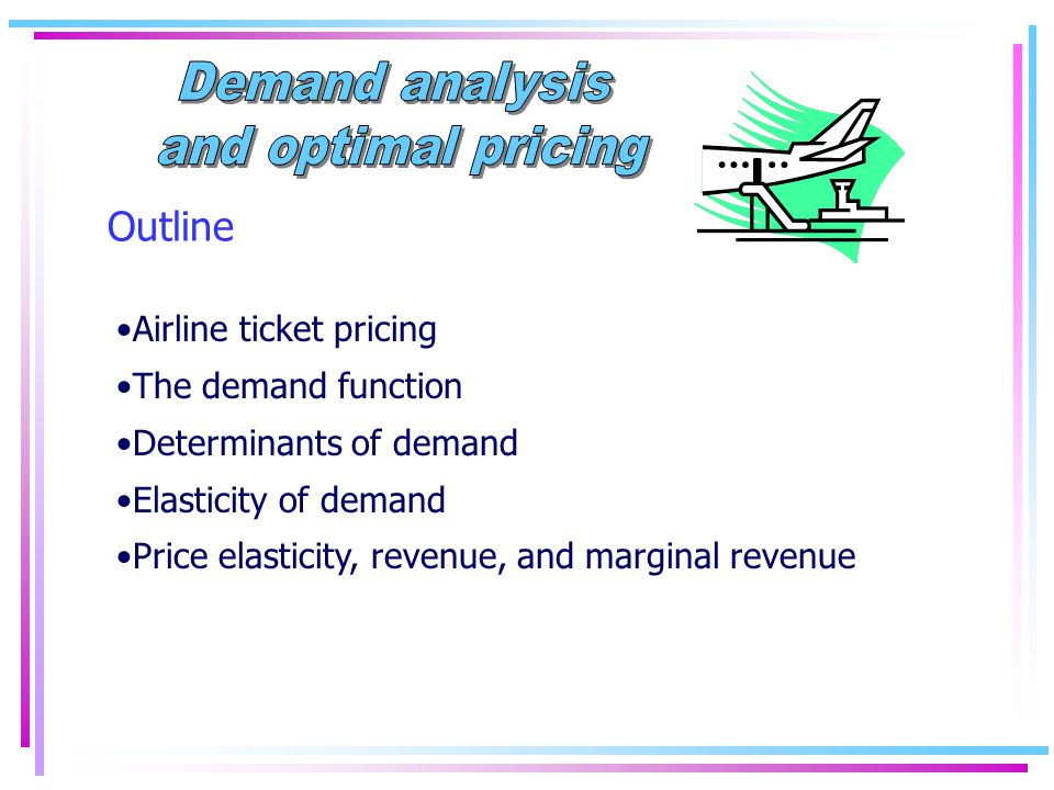 Outline Airline ticket pricing The demand function Determinants of demand Elasticity of demand Price elasticity, revenue, and marginal revenue