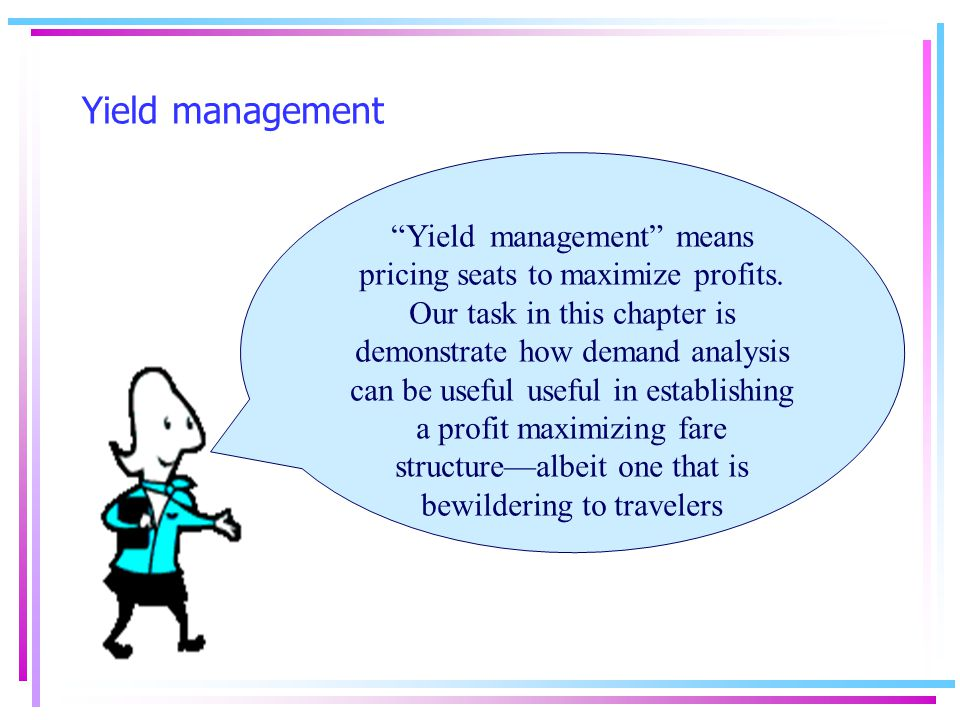 Yield management Yield management means pricing seats to maximize profits.
