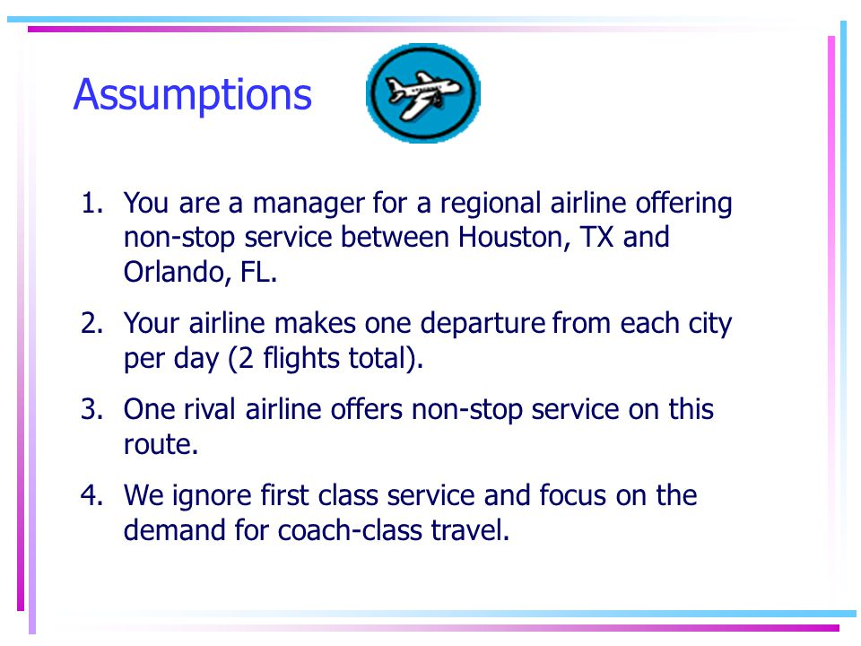 Assumptions 1.You are a manager for a regional airline offering non-stop service between Houston, TX and Orlando, FL.