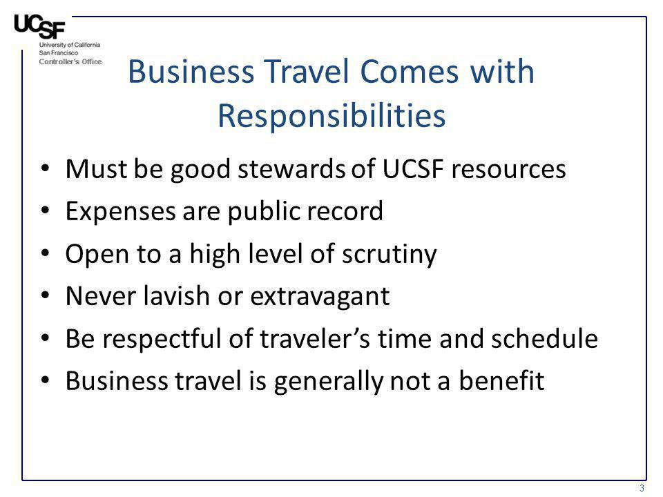 Business Travel Comes with Responsibilities Must be good stewards of UCSF resources Expenses are public record Open to a high level of scrutiny Never