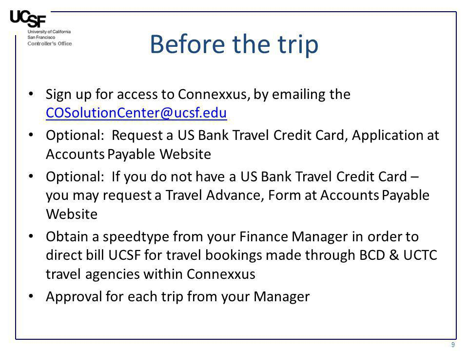 Before the trip Sign up for access to Connexxus, by emailing the COSolutionCenter@ucsf.edu COSolutionCenter@ucsf.edu Optional: Request a US Bank Trave