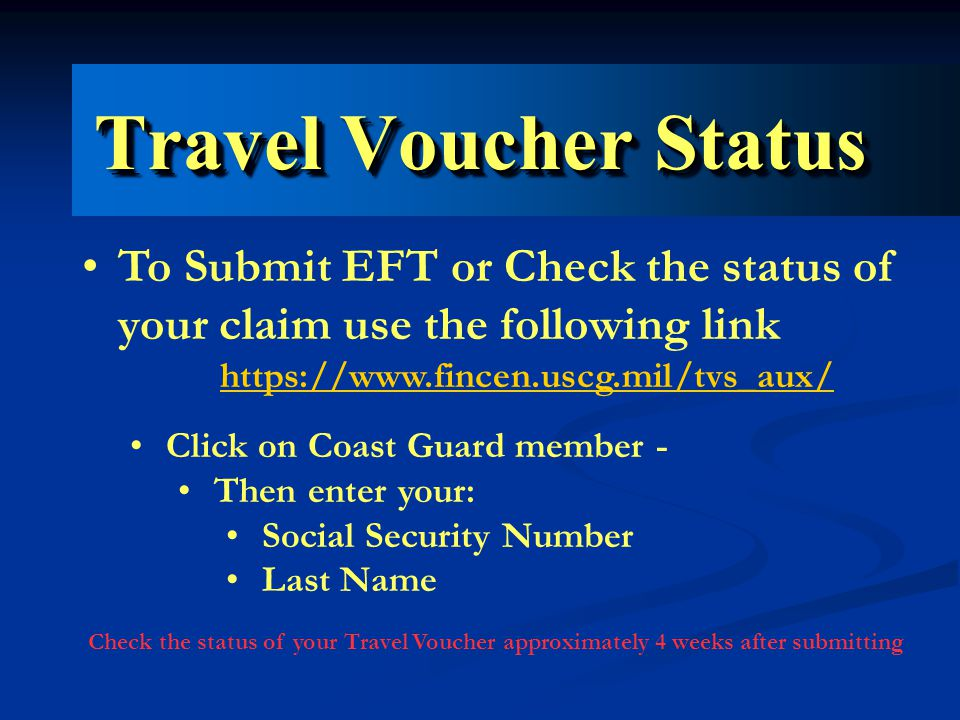 Travel Voucher Status To Submit EFT or Check the status of your claim use the following link https://www.fincen.uscg.mil/tvs_aux/ Click on Coast Guard member - Then enter your: Social Security Number Last Name Check the status of your Travel Voucher approximately 4 weeks after submitting