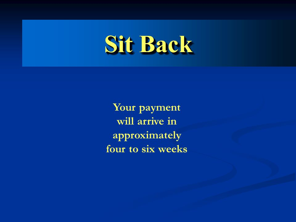Sit Back Your payment will arrive in approximately four to six weeks