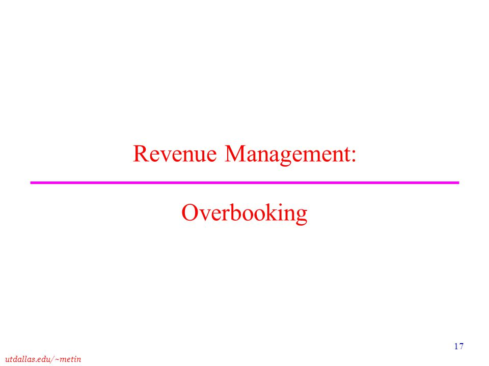 utdallas.edu/~metin 17 Revenue Management: Overbooking
