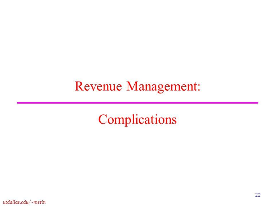 utdallas.edu/~metin 22 Revenue Management: Complications