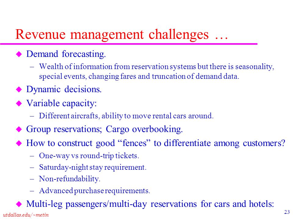 utdallas.edu/~metin 23 Revenue management challenges … u Demand forecasting. –Wealth of information from reservation systems but there is seasonality,