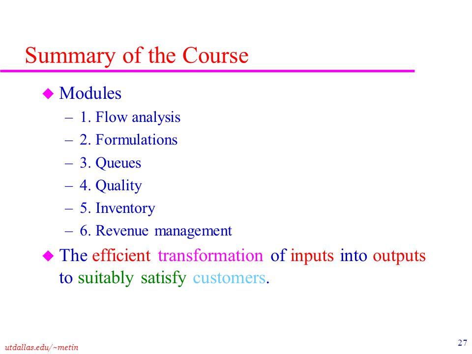utdallas.edu/~metin 27 Summary of the Course u Modules –1. Flow analysis –2. Formulations –3. Queues –4. Quality –5. Inventory –6. Revenue management