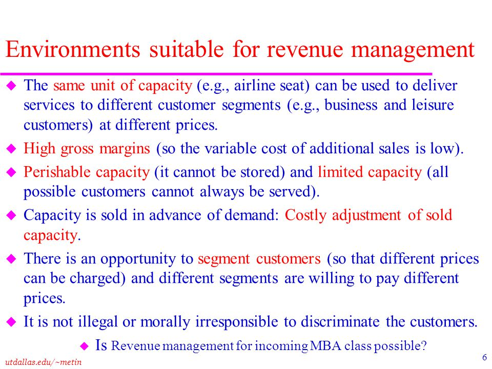 utdallas.edu/~metin 6 Environments suitable for revenue management u The same unit of capacity (e.g., airline seat) can be used to deliver services to