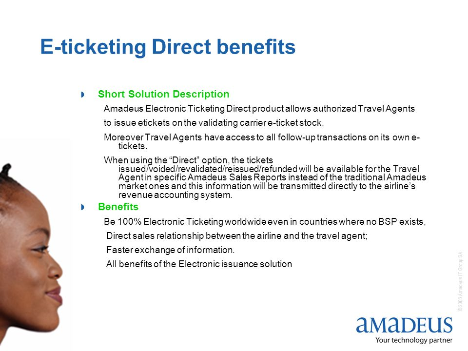 © 2006 Amadeus IT Group SA 2 E-ticketing Direct benefits Short Solution Description Amadeus Electronic Ticketing Direct product allows authorized Travel Agents to issue etickets on the validating carrier e-ticket stock.