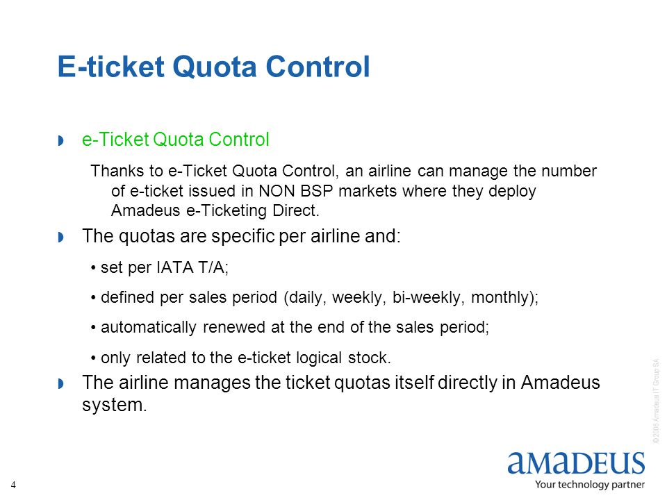 © 2006 Amadeus IT Group SA 4 E-ticket Quota Control e-Ticket Quota Control Thanks to e-Ticket Quota Control, an airline can manage the number of e-ticket issued in NON BSP markets where they deploy Amadeus e-Ticketing Direct.
