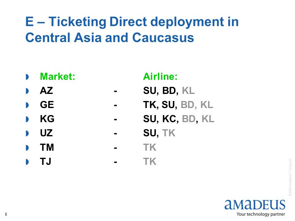 © 2006 Amadeus IT Group SA 8 E – Ticketing Direct deployment in Central Asia and Caucasus Market:Airline: AZ -SU, BD, KL GE-TK, SU, BD, KL KG-SU, KC, BD, KL UZ-SU, TK TM-TK TJ-TK
