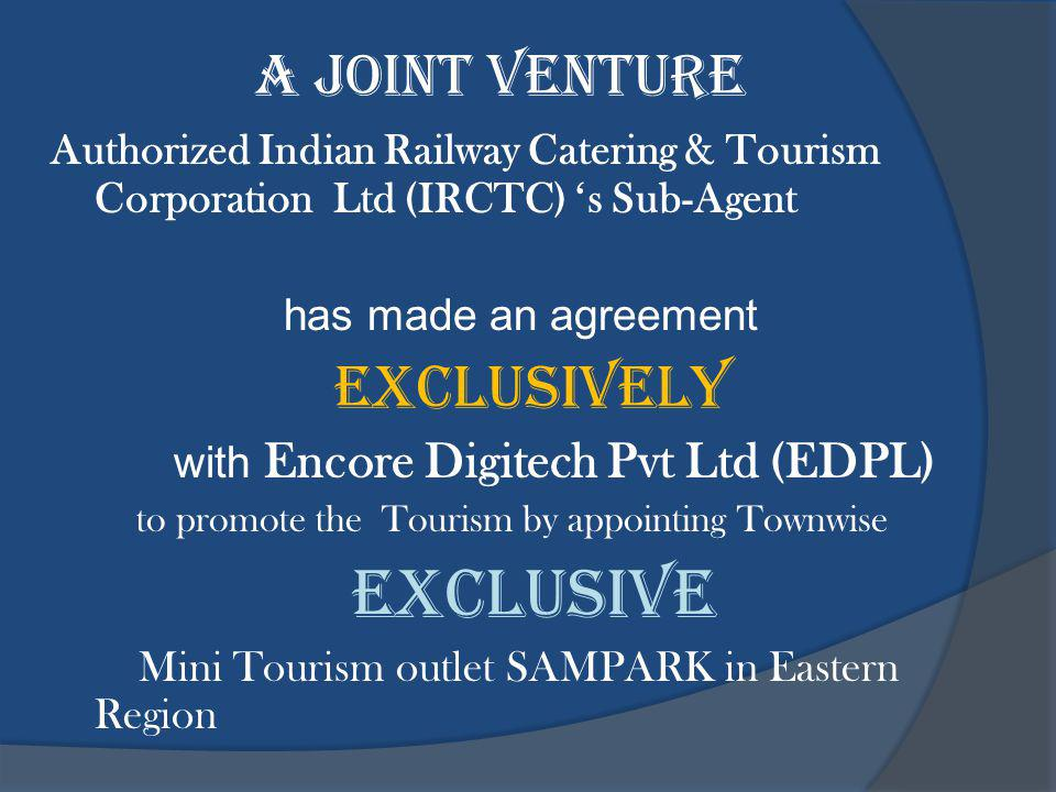 A JOINT VENTURE Authorized Indian Railway Catering & Tourism Corporation Ltd (IRCTC) s Sub-Agent has made an agreement EXCLUSIVELY with Encore Digitech Pvt Ltd (EDPL) to promote the Tourism by appointing Townwise EXCLUSIVE Mini Tourism outlet SAMPARK in Eastern Region