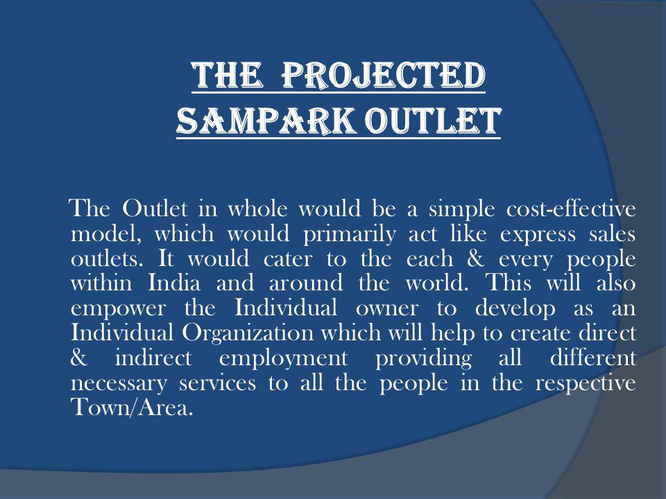 The PROJECTED sampark outlet The Outlet in whole would be a simple cost-effective model, which would primarily act like express sales outlets.