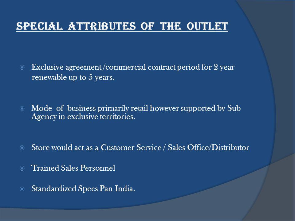Special Attributes of the OUTLET Exclusive agreement /commercial contract period for 2 year renewable up to 5 years.