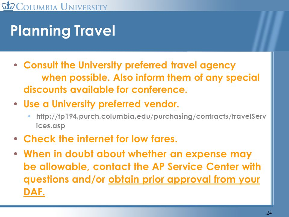 24 Planning Travel Consult the University preferred travel agency when possible. Also inform them of any special discounts available for conference. U