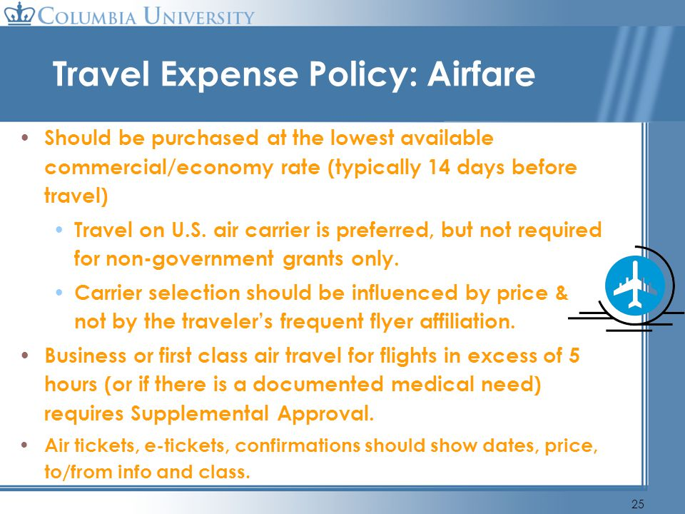 25 Travel Expense Policy: Airfare Should be purchased at the lowest available commercial/economy rate (typically 14 days before travel) Travel on U.S.