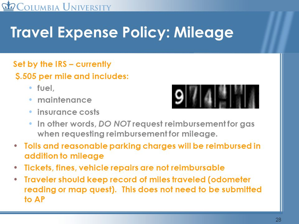 28 Travel Expense Policy: Mileage Set by the IRS – currently $.505 per mile and includes: fuel, maintenance insurance costs In other words, DO NOT req