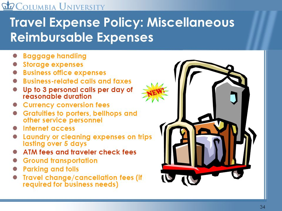 34 Travel Expense Policy: Miscellaneous Reimbursable Expenses Baggage handling Storage expenses Business office expenses Business-related calls and fa