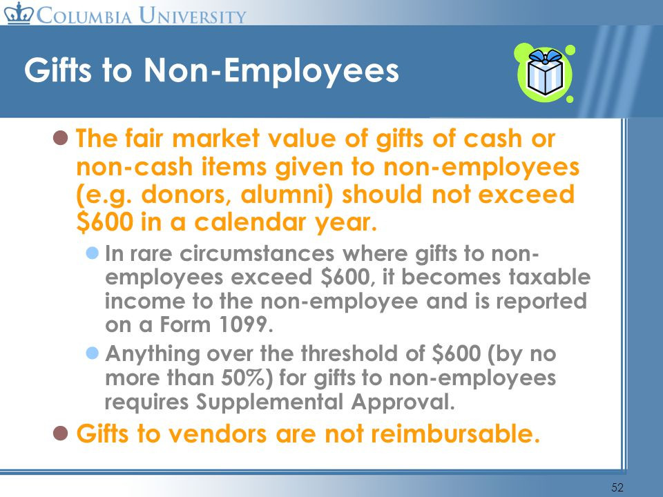 52 Gifts to Non-Employees The fair market value of gifts of cash or non-cash items given to non-employees (e.g. donors, alumni) should not exceed $600