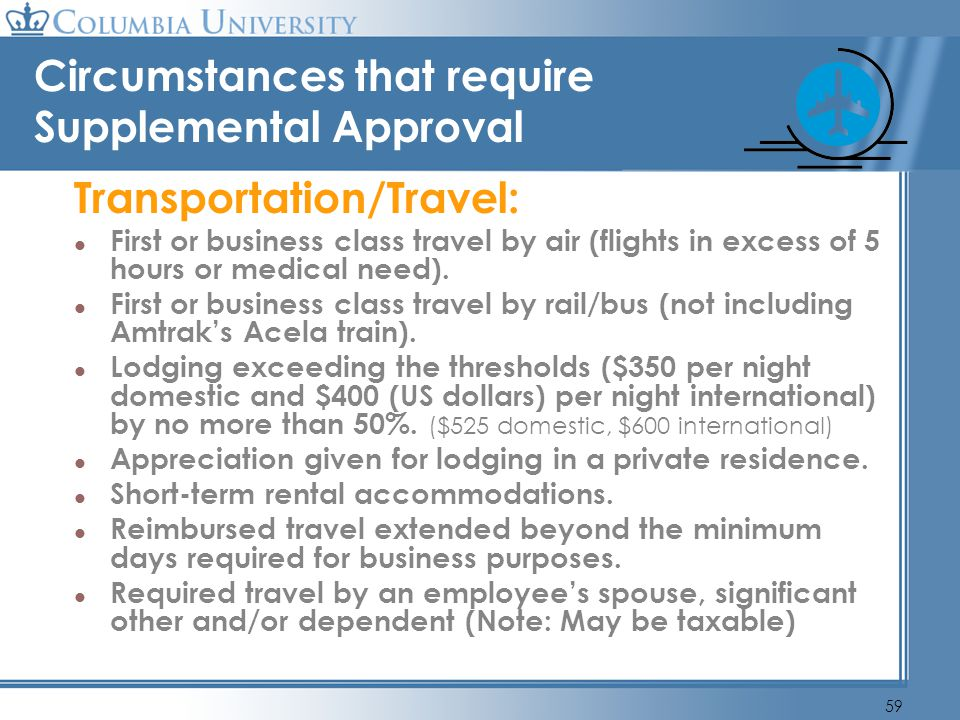 59 Circumstances that require Supplemental Approval Transportation/Travel: First or business class travel by air (flights in excess of 5 hours or medi