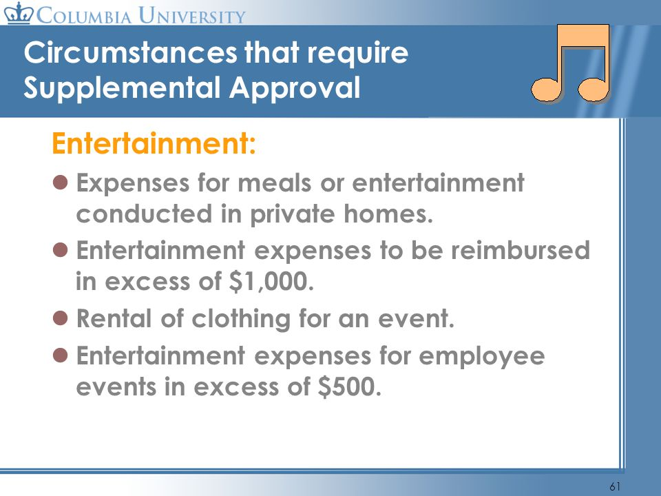 61 Circumstances that require Supplemental Approval Entertainment: Expenses for meals or entertainment conducted in private homes. Entertainment expen