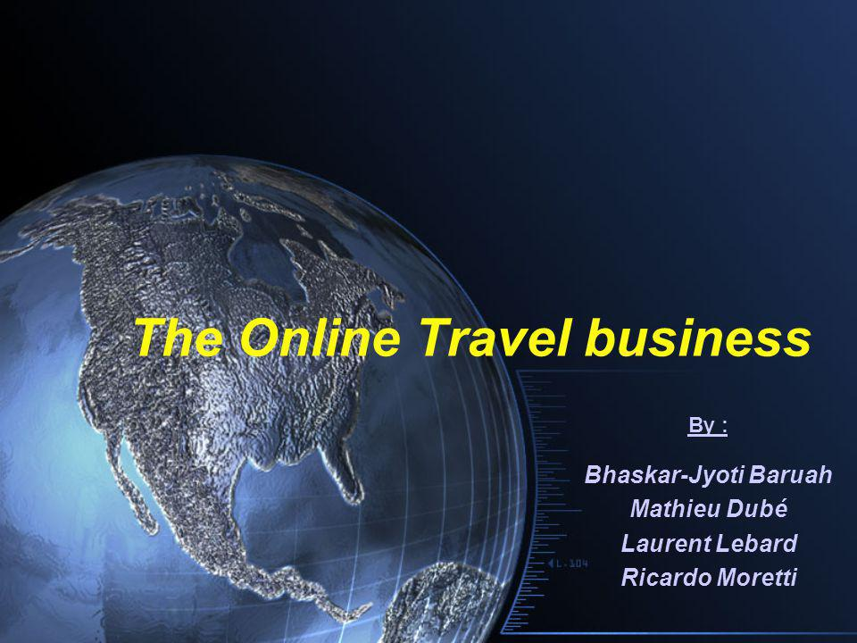 The Online Travel business By : Bhaskar-Jyoti Baruah Mathieu Dubé Laurent Lebard Ricardo Moretti