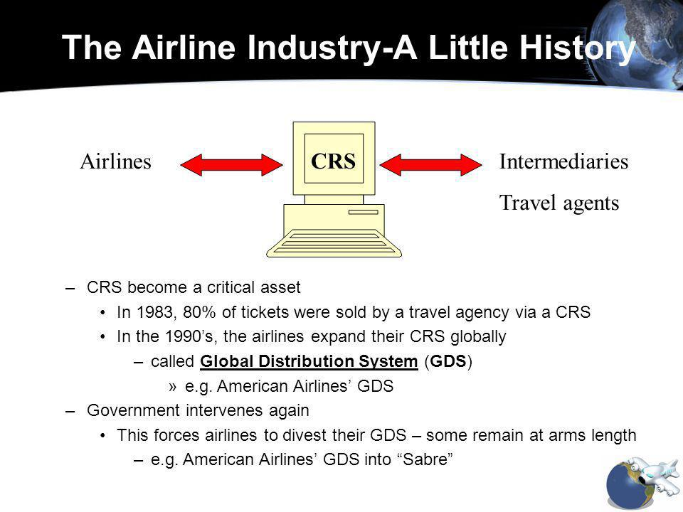 –CRS become a critical asset In 1983, 80% of tickets were sold by a travel agency via a CRS In the 1990s, the airlines expand their CRS globally –called Global Distribution System (GDS) »e.g.