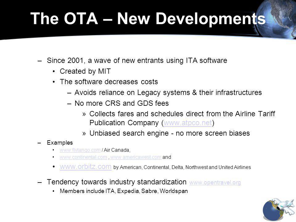 The OTA – New Developments –Since 2001, a wave of new entrants using ITA software Created by MIT The software decreases costs –Avoids reliance on Legacy systems & their infrastructures –No more CRS and GDS fees »Collects fares and schedules direct from the Airline Tariff Publication Company (  »Unbiased search engine - no more screen biases –Examples   / Air Canada,      andwww.continental.comwww.americawest.com   by American, Continental, Delta, Northwest and United Airlineswww.orbitz.com –Tendency towards industry standardization     Members include ITA, Expedia, Sabre, Worldspan